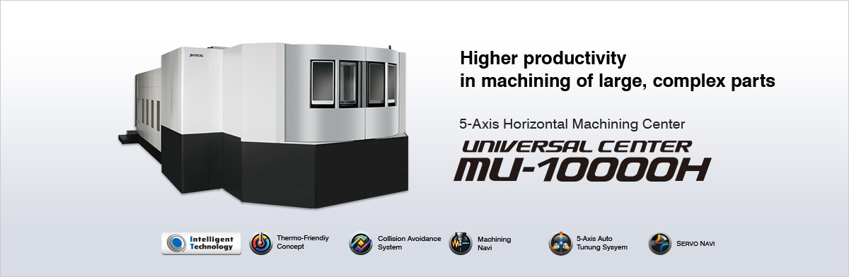Higher productivity in machining of large, complex parts 5-Axis Horizontal Machining Center UNIVERSAL CENTER MU-10000H