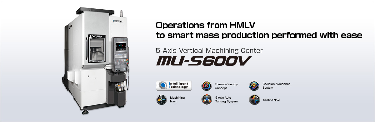 Operations from HMLV to smart mass production performed with ease 5-Axis Vertical Machining Center MU-S600V