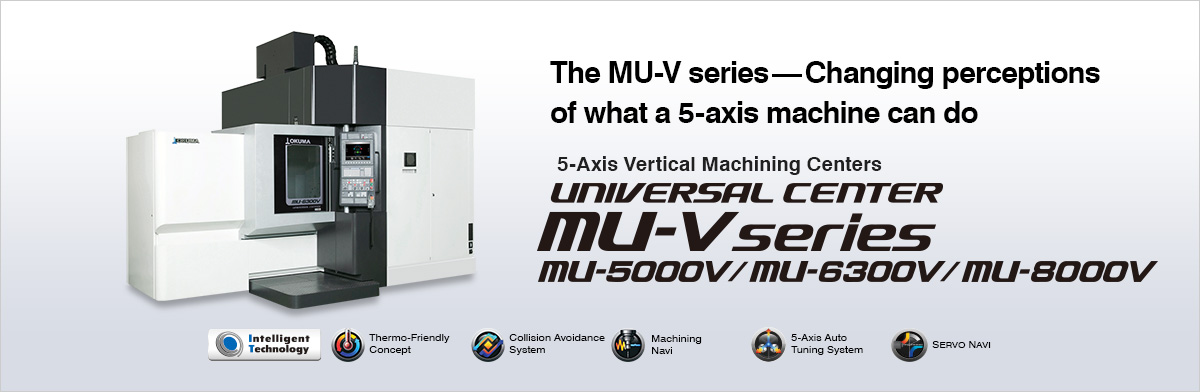 The MU-V series—Changing perceptions of what a 5-axis machine can do 5-Axis Vertical Machining Centers UNIVERSAL CENTER MU-V series