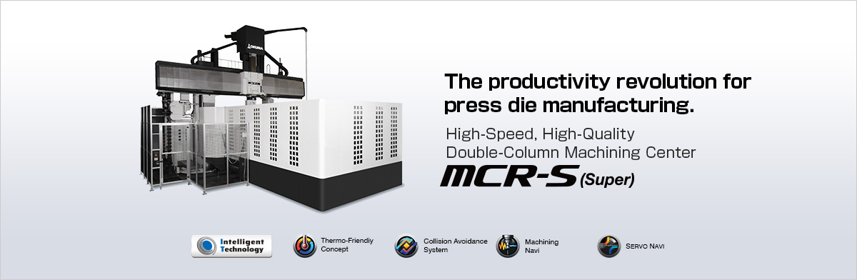 The productivity revolution for press die manufacturing. High-Speed, High-Quality Double-Column Machining Center MCR-S (Super)