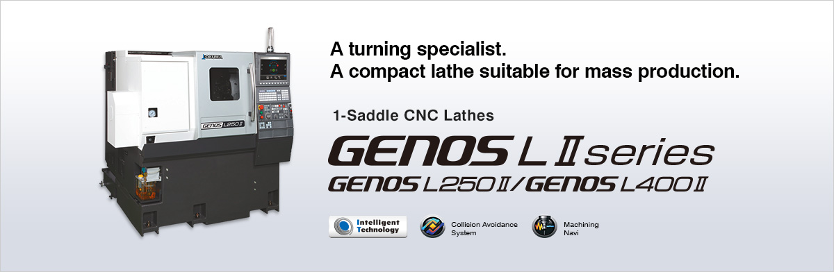 A turning specialist. A compact lathe suitable for mass production. 1-Saddle CNC Lathes GENOS LⅡ series GENOSL250Ⅱ GENOSL400Ⅱ