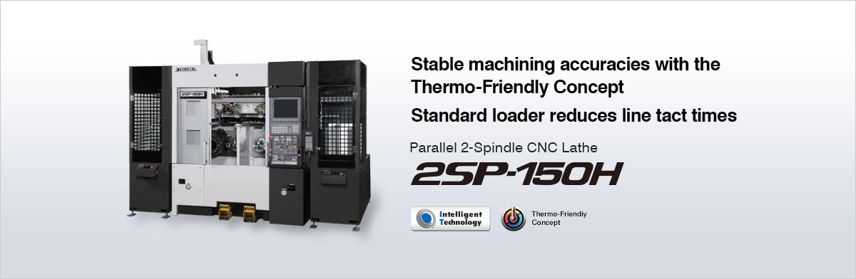 Stable machining accuracies with the Thermo-Friendly Concept Standard loader reduces line tact times Parallel 2-Spindle CNC Lathe 2SP-150H