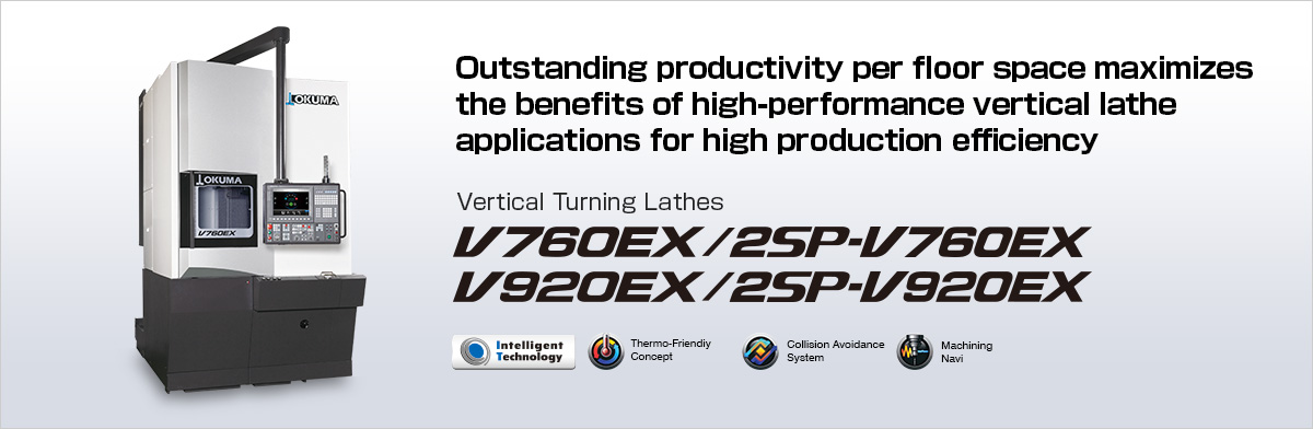 Outstanding productivity per floor space maximizes the benefits of high-performance vertical lathe applications for high production efficiency Vertical Turning Lathes V760EX / 2SP-V760EX / V920EX / 2SP-V920EX