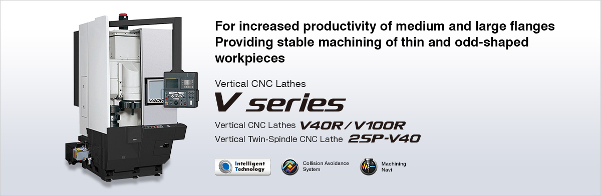 For increased productivity of medium and large flanges Providing stable machining of thin and odd-shaped workpieces Vertical CNC Lathes V series  Vertical CNC Lathes V40R/V100R, Vertical Twin-Spindle CNC Lathe 2SP-V40
