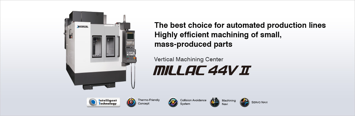 The best choice for automated production lines Highly efficient machining of small, mass-produced parts Vertical Machining Center MILLAC 44V Ⅱ