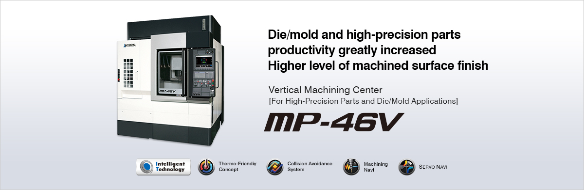 Die/mold and high-precision parts productivity greatly increased Higher level of machined surface finish Vertical Machining Center [For High-Precision Parts and Die/Mold Applications] MP-46V