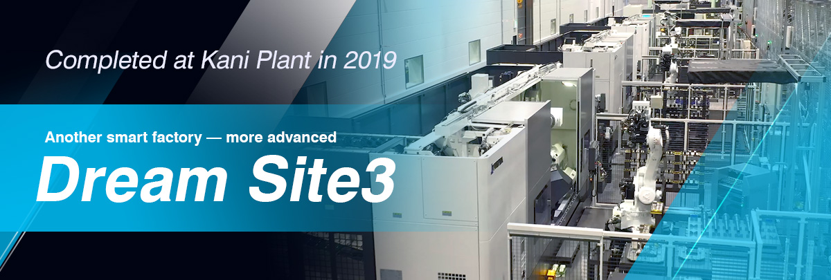 Completed at Kani Plant in 2019 Another smart factory — more advanced Dream Site3