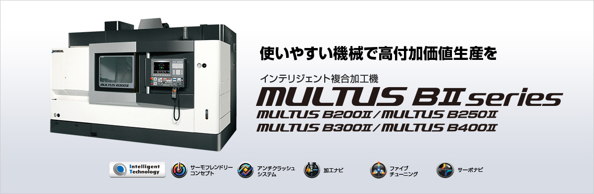 使いやすい機械で高付加価値生産を インテリジェント複合加工機 MULTUS BⅡ series
